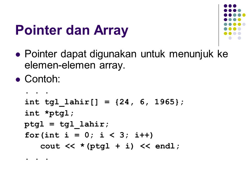 Pointer dan Array Pointer dapat digunakan untuk menunjuk ke elemen-elemen array. Contoh: . . . int tgl_lahir[] = {24, 6, 1965};